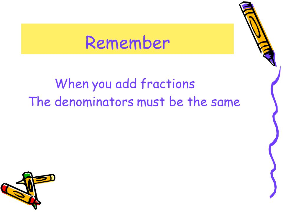 Remember When you add fractions The denominators must be the same