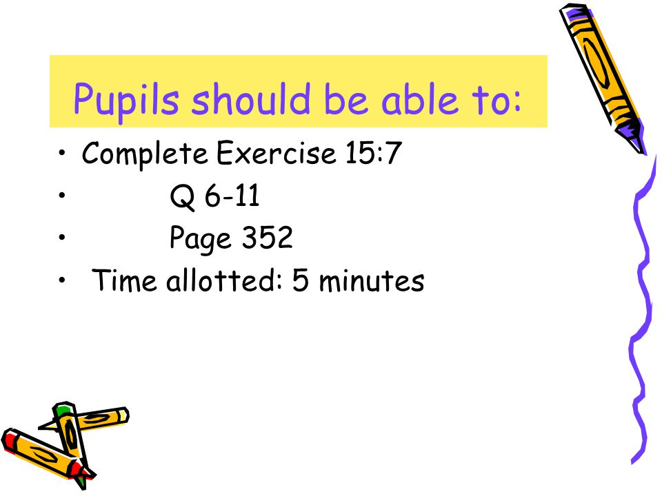 Complete Exercise 15:7 Q 6-11 Page 352 Time allotted: 5 minutes Pupils should be able to: