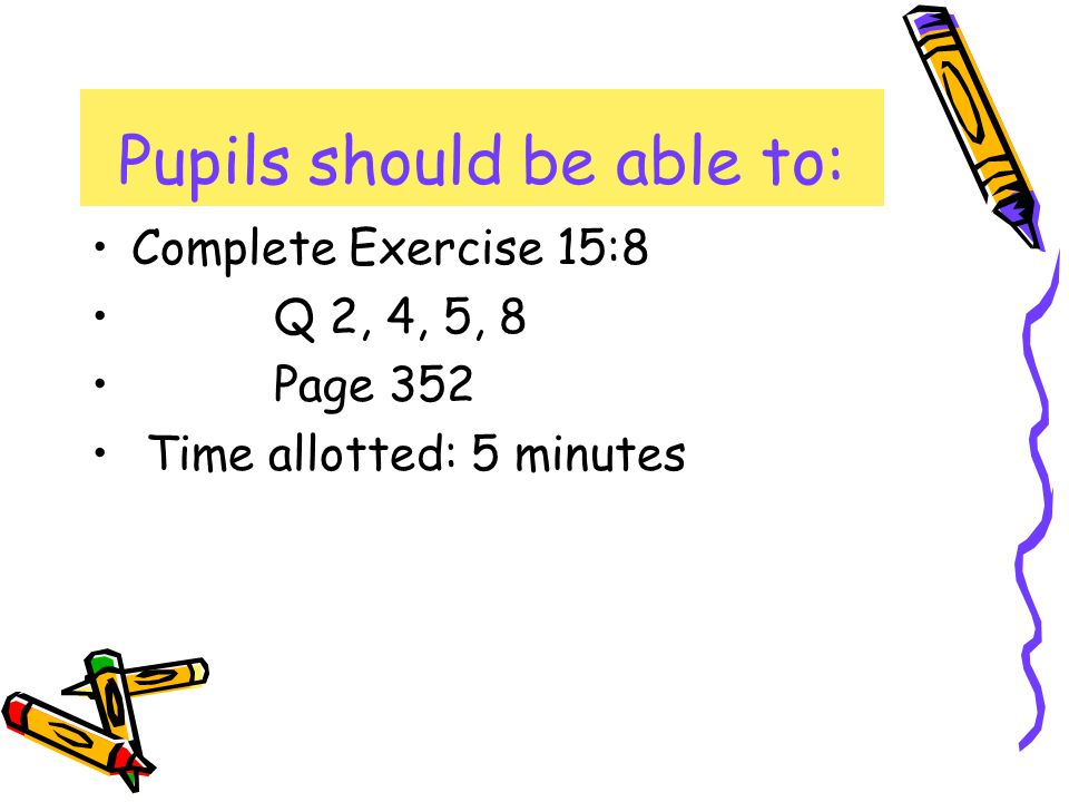 Complete Exercise 15:8 Q 2, 4, 5, 8 Page 352 Time allotted: 5 minutes Pupils should be able to: