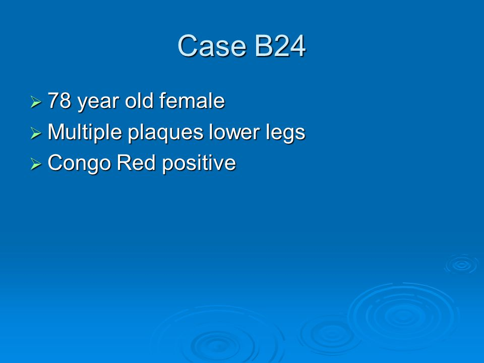 Case B24  78 year old female  Multiple plaques lower legs  Congo Red positive