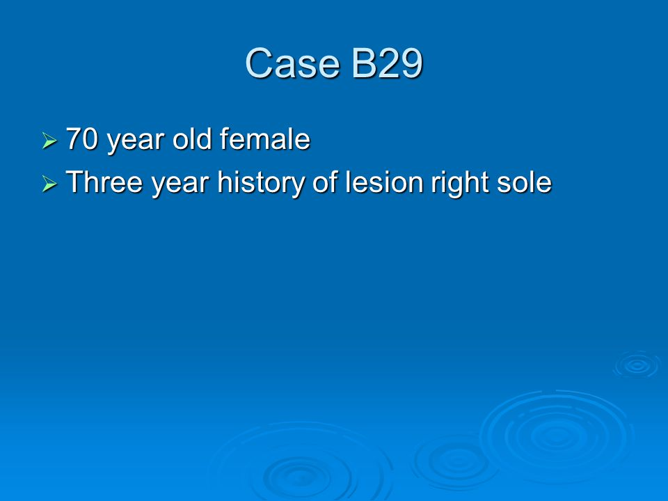 Case B29  70 year old female  Three year history of lesion right sole