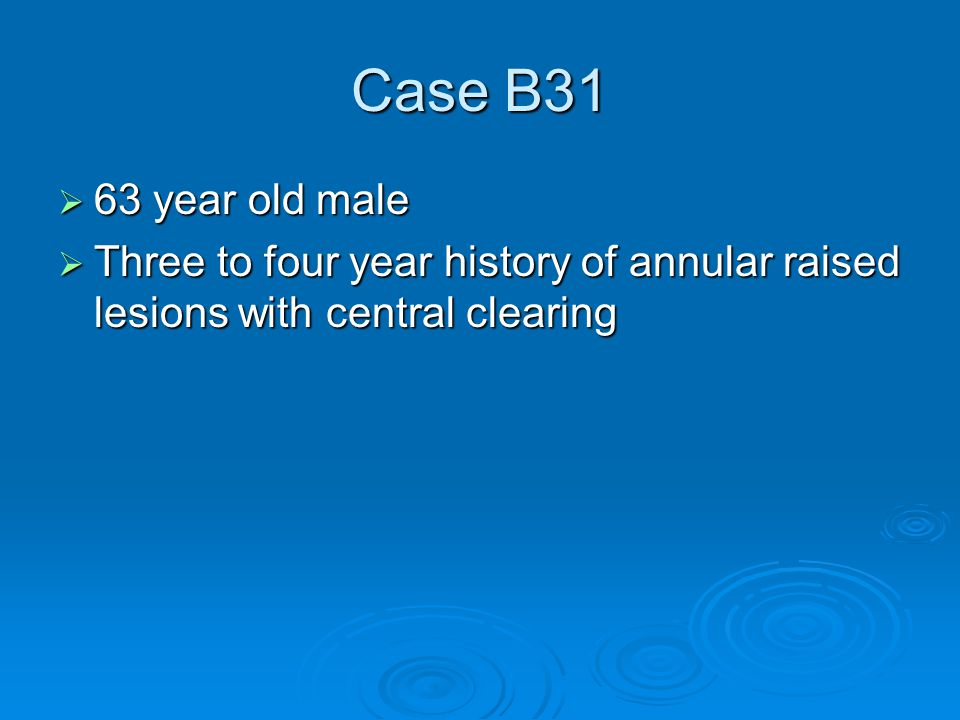 Case B31  63 year old male  Three to four year history of annular raised lesions with central clearing