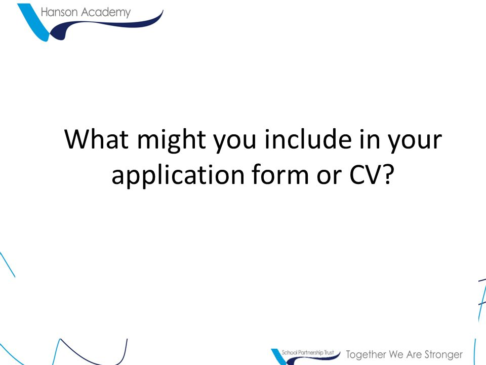 What might you include in your application form or CV