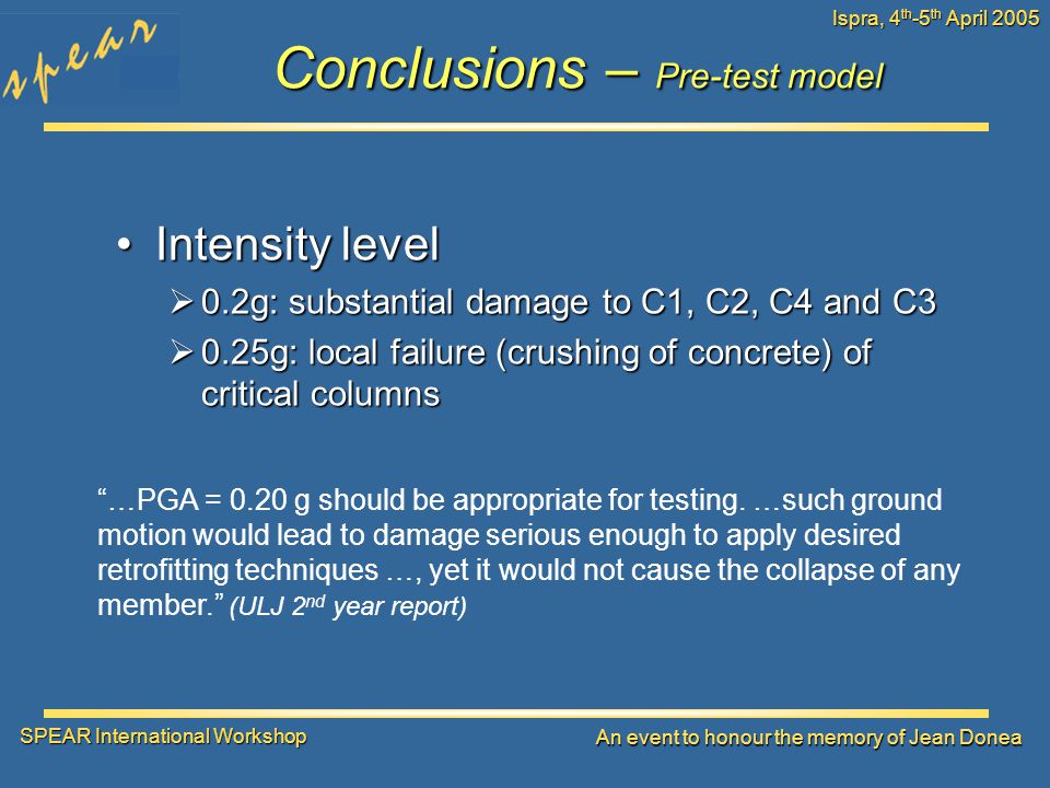 SPEAR International Workshop An event to honour the memory of Jean Donea Ispra, 4 th -5 th April 2005 Conclusions – Pre-test model Intensity levelIntensity level  0.2g: substantial damage to C1, C2, C4 and C3  0.25g: local failure (crushing of concrete) of critical columns …PGA = 0.20 g should be appropriate for testing.