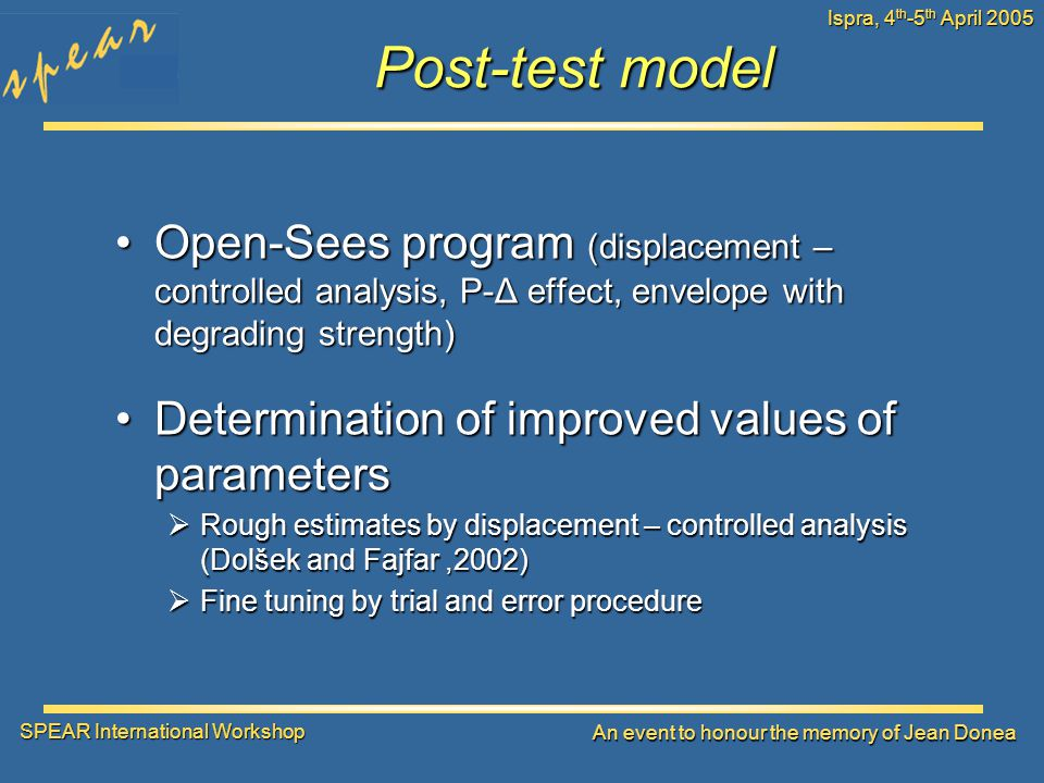 SPEAR International Workshop An event to honour the memory of Jean Donea Ispra, 4 th -5 th April 2005 Post-test model Open-Sees program (displacement – controlled analysis, P-Δ effect, envelope with degrading strength)Open-Sees program (displacement – controlled analysis, P-Δ effect, envelope with degrading strength) Determination of improved values of parametersDetermination of improved values of parameters  Rough estimates by displacement – controlled analysis (Dolšek and Fajfar,2002)  Fine tuning by trial and error procedure