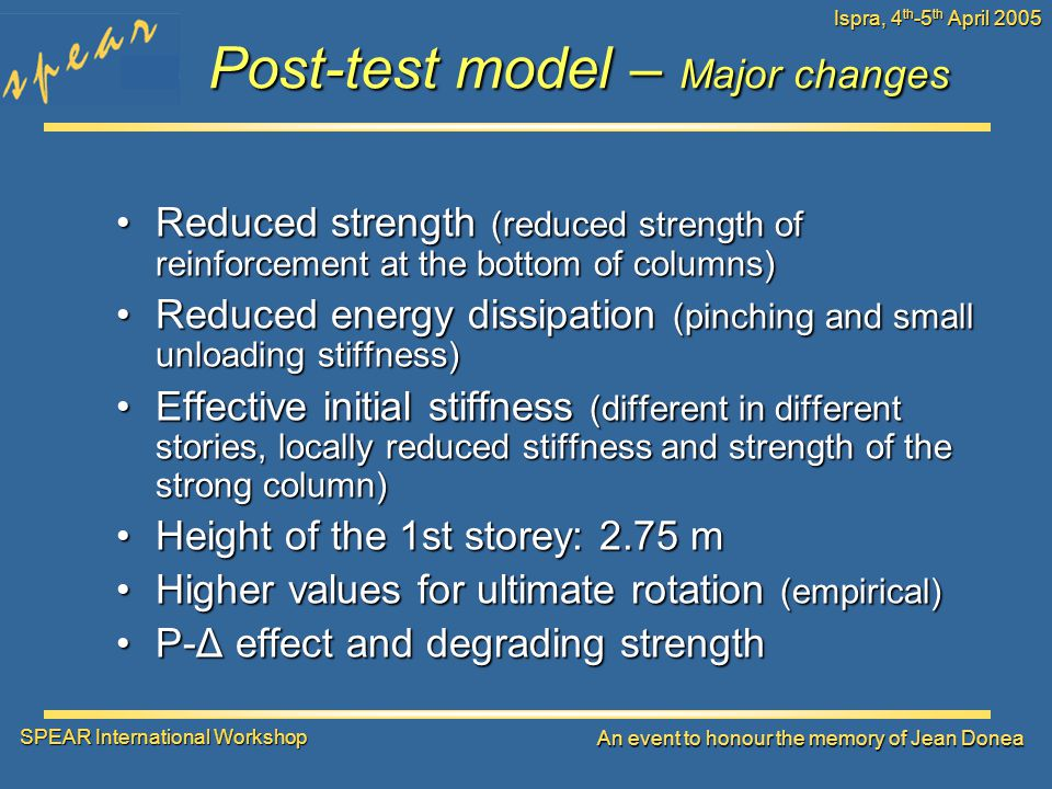 SPEAR International Workshop An event to honour the memory of Jean Donea Ispra, 4 th -5 th April 2005 Post-test model – Major changes Reduced strength (reduced strength of reinforcement at the bottom of columns)Reduced strength (reduced strength of reinforcement at the bottom of columns) Reduced energy dissipation (pinching and small unloading stiffness)Reduced energy dissipation (pinching and small unloading stiffness) Effective initial stiffness (different in different stories, locally reduced stiffness and strength of the strong column)Effective initial stiffness (different in different stories, locally reduced stiffness and strength of the strong column) Height of the 1st storey: 2.75 mHeight of the 1st storey: 2.75 m Higher values for ultimate rotation (empirical)Higher values for ultimate rotation (empirical) P-Δ effect and degrading strengthP-Δ effect and degrading strength