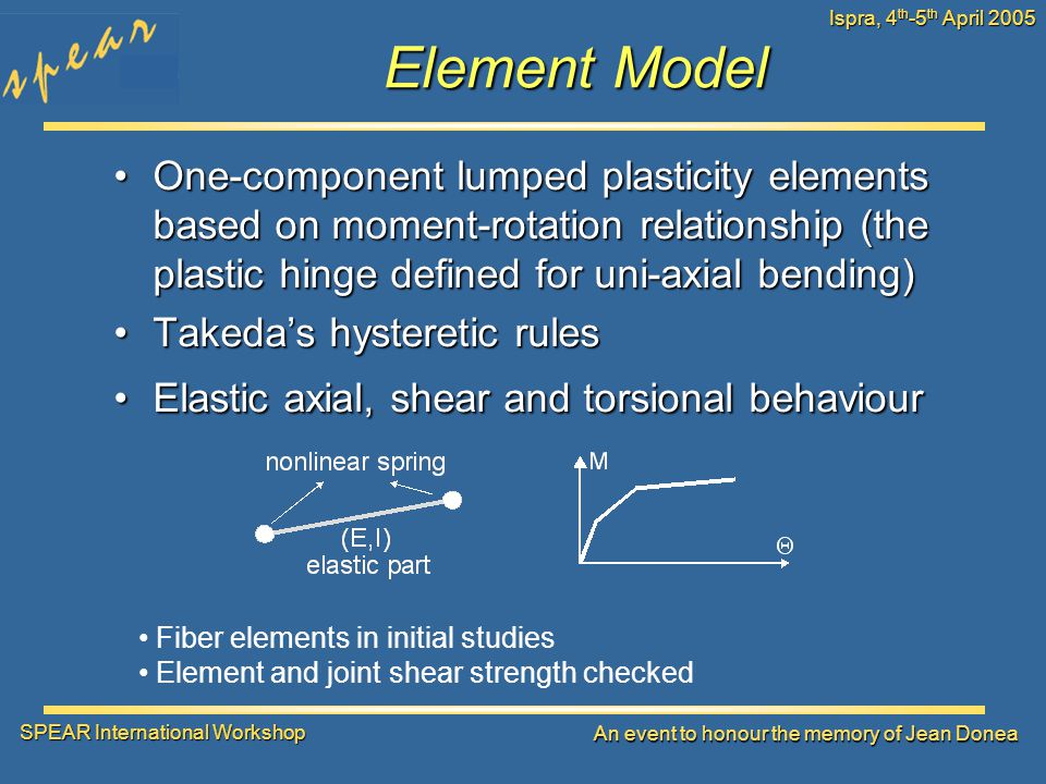 SPEAR International Workshop An event to honour the memory of Jean Donea Ispra, 4 th -5 th April 2005 Element Model One-component lumped plasticity elements based on moment-rotation relationship (the plastic hinge defined for uni-axial bending)One-component lumped plasticity elements based on moment-rotation relationship (the plastic hinge defined for uni-axial bending) Takeda's hysteretic rulesTakeda's hysteretic rules Elastic axial, shear and torsional behaviourElastic axial, shear and torsional behaviour Fiber elements in initial studies Element and joint shear strength checked