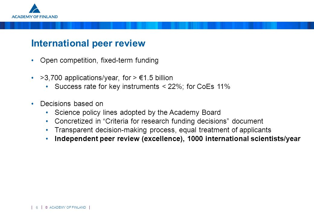 6 © ACADEMY OF FINLAND International peer review Open competition, fixed-term funding >3,700 applications/year, for > €1.5 billion Success rate for key instruments < 22%; for CoEs 11% Decisions based on Science policy lines adopted by the Academy Board Concretized in Criteria for research funding decisions document Transparent decision-making process, equal treatment of applicants Independent peer review (excellence), 1000 international scientists/year