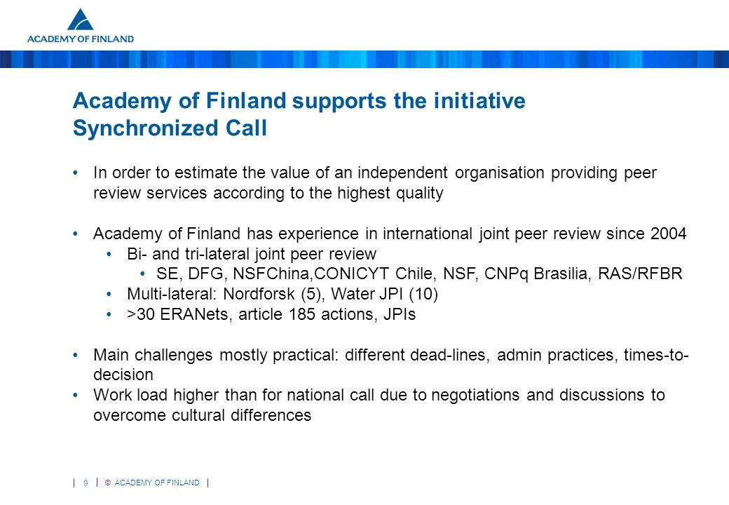 9 © ACADEMY OF FINLAND Academy of Finland supports the initiative Synchronized Call In order to estimate the value of an independent organisation providing peer review services according to the highest quality Academy of Finland has experience in international joint peer review since 2004 Bi- and tri-lateral joint peer review SE, DFG, NSFChina,CONICYT Chile, NSF, CNPq Brasilia, RAS/RFBR Multi-lateral: Nordforsk (5), Water JPI (10) >30 ERANets, article 185 actions, JPIs Main challenges mostly practical: different dead-lines, admin practices, times-to- decision Work load higher than for national call due to negotiations and discussions to overcome cultural differences