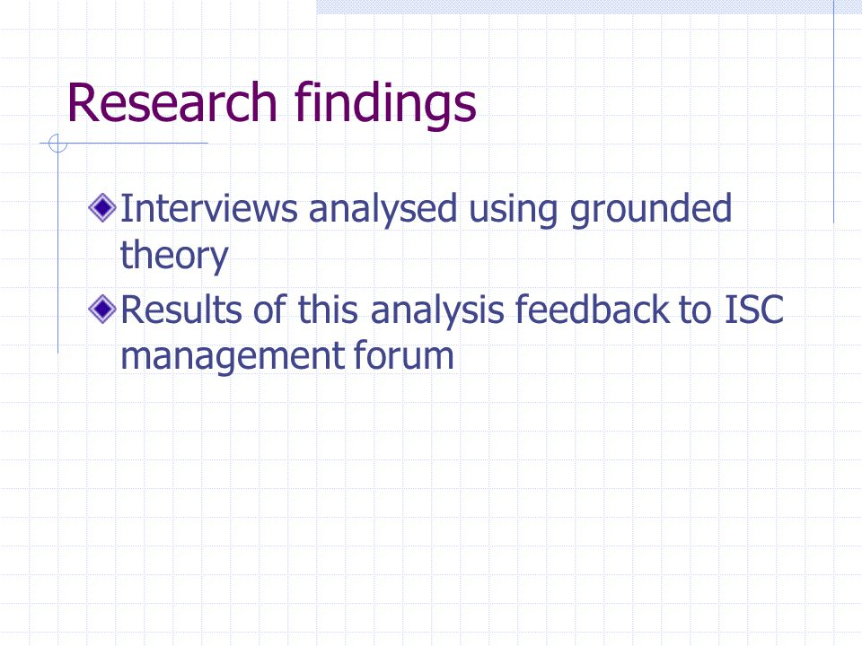 Research findings Interviews analysed using grounded theory Results of this analysis feedback to ISC management forum