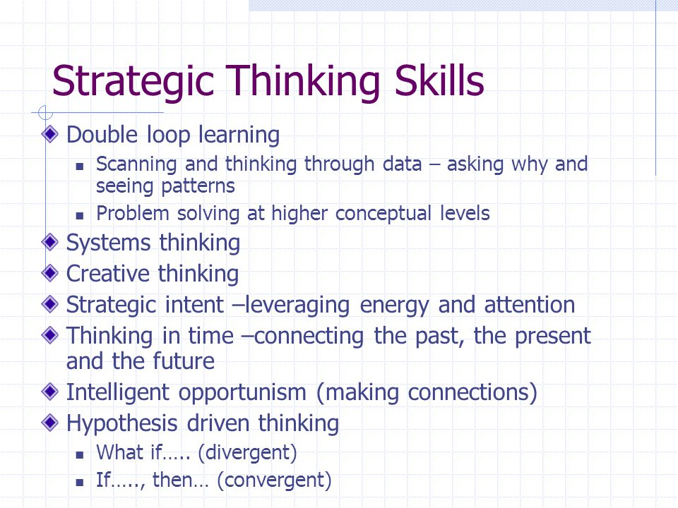 Strategic Thinking Skills Double loop learning Scanning and thinking through data – asking why and seeing patterns Problem solving at higher conceptual levels Systems thinking Creative thinking Strategic intent –leveraging energy and attention Thinking in time –connecting the past, the present and the future Intelligent opportunism (making connections) Hypothesis driven thinking What if…..