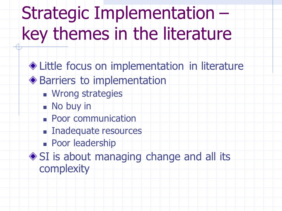 Strategic Implementation – key themes in the literature Little focus on implementation in literature Barriers to implementation Wrong strategies No buy in Poor communication Inadequate resources Poor leadership SI is about managing change and all its complexity