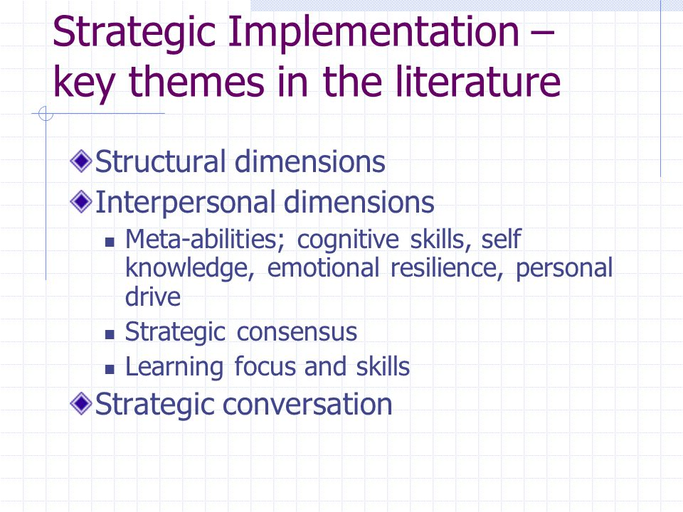 Structural dimensions Interpersonal dimensions Meta-abilities; cognitive skills, self knowledge, emotional resilience, personal drive Strategic consensus Learning focus and skills Strategic conversation Strategic Implementation – key themes in the literature