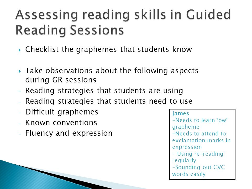  Checklist the graphemes that students know  Take observations about the following aspects during GR sessions - Reading strategies that students are using - Reading strategies that students need to use - Difficult graphemes - Known conventions - Fluency and expression James -Needs to learn 'ow' grapheme -Needs to attend to exclamation marks in expression - Using re-reading regularly -Sounding out CVC words easily