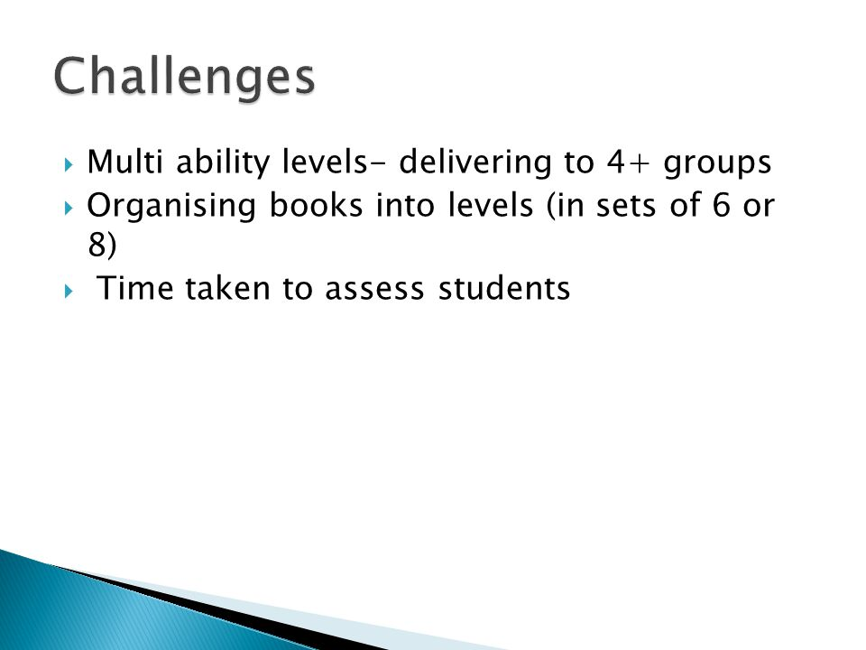  Multi ability levels- delivering to 4+ groups  Organising books into levels (in sets of 6 or 8)  Time taken to assess students