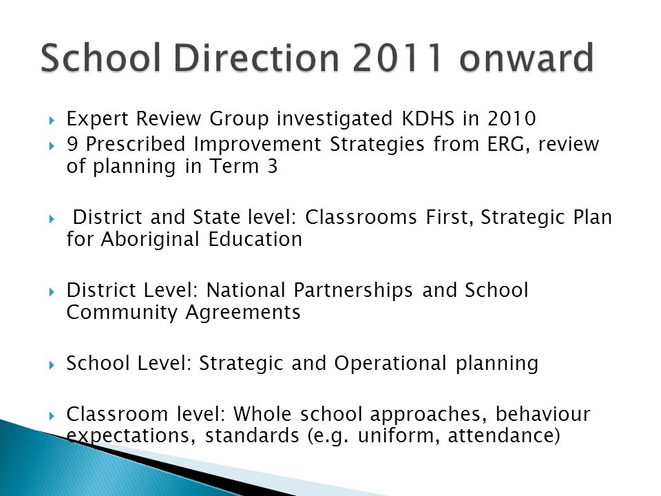  Expert Review Group investigated KDHS in 2010  9 Prescribed Improvement Strategies from ERG, review of planning in Term 3  District and State level: Classrooms First, Strategic Plan for Aboriginal Education  District Level: National Partnerships and School Community Agreements  School Level: Strategic and Operational planning  Classroom level: Whole school approaches, behaviour expectations, standards (e.g.