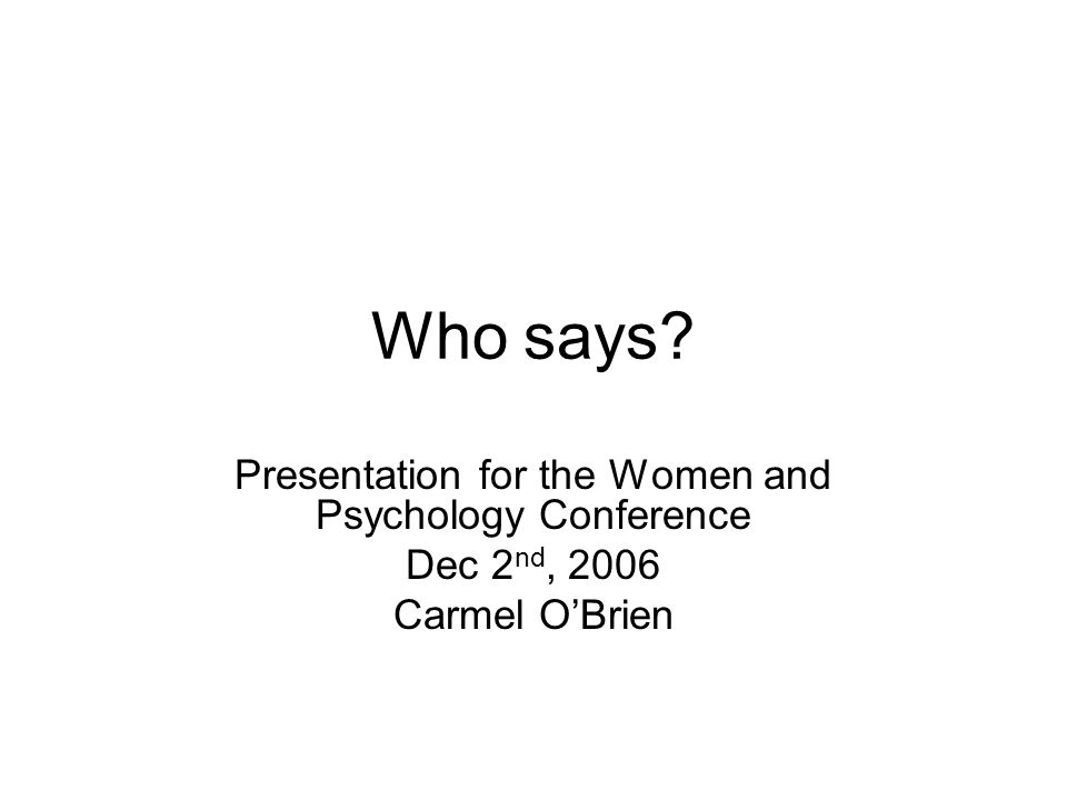 Who says Presentation for the Women and Psychology Conference Dec 2 nd, 2006 Carmel O'Brien