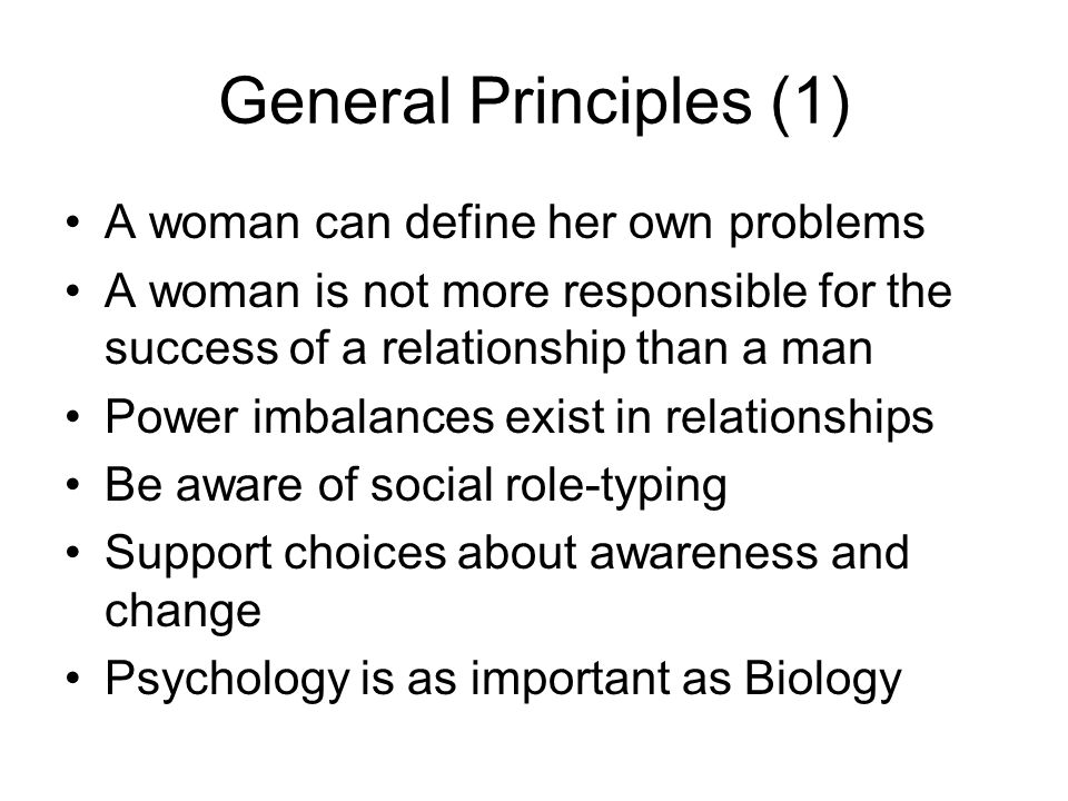 General Principles (1) A woman can define her own problems A woman is not more responsible for the success of a relationship than a man Power imbalances exist in relationships Be aware of social role-typing Support choices about awareness and change Psychology is as important as Biology