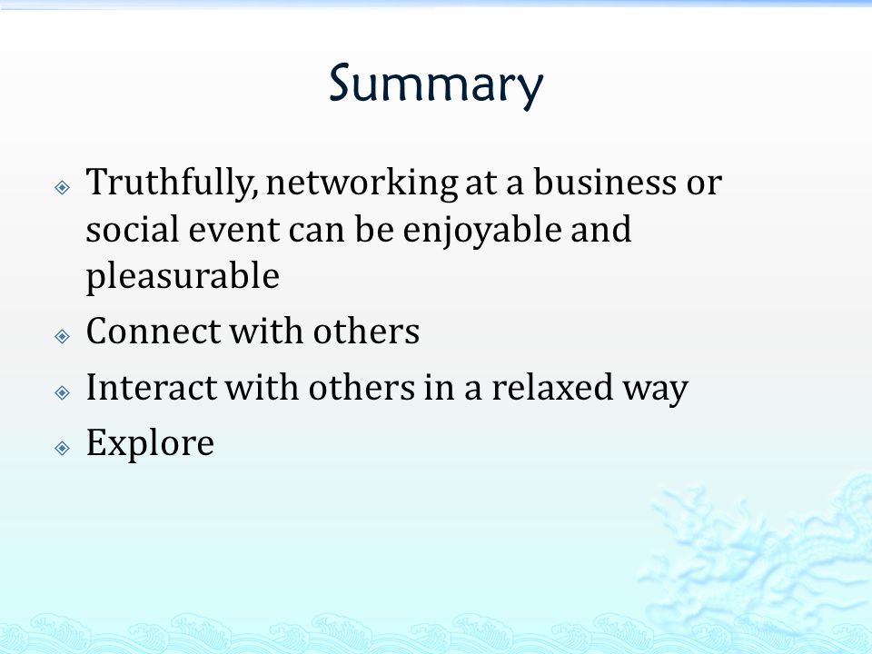 Summary  Truthfully, networking at a business or social event can be enjoyable and pleasurable  Connect with others  Interact with others in a relaxed way  Explore