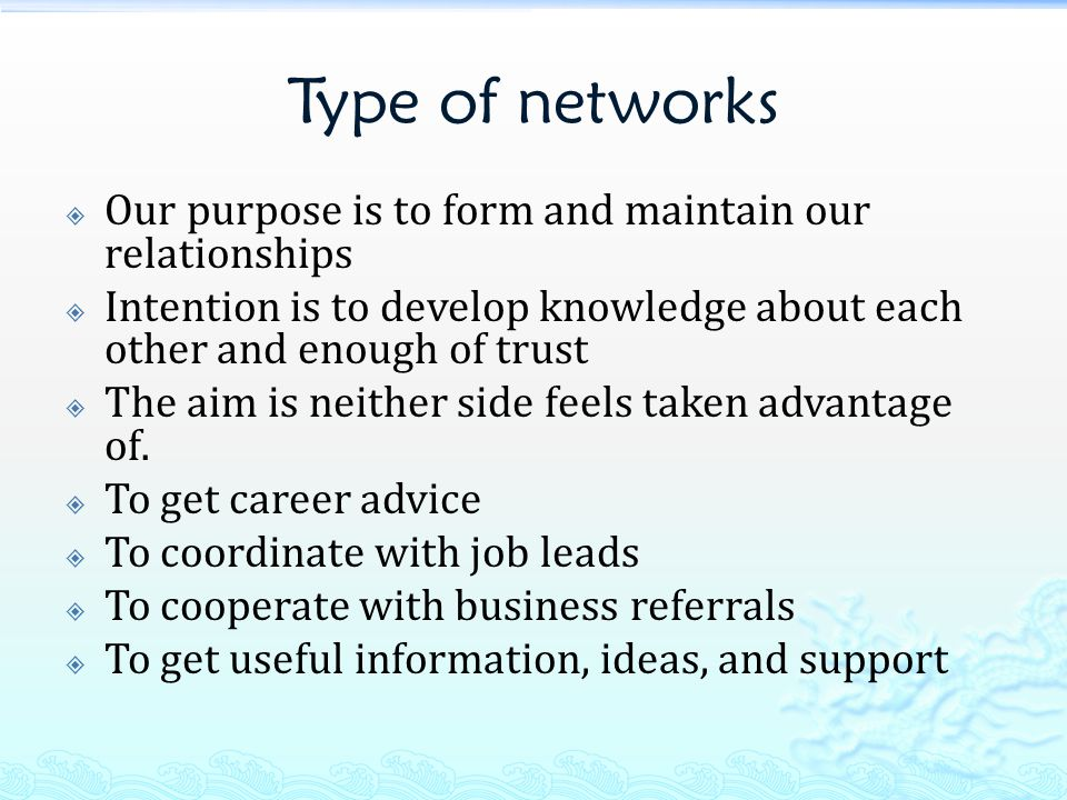 Type of networks  Our purpose is to form and maintain our relationships  Intention is to develop knowledge about each other and enough of trust  The aim is neither side feels taken advantage of.