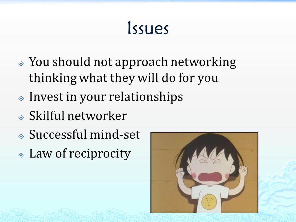 Issues  You should not approach networking thinking what they will do for you  Invest in your relationships  Skilful networker  Successful mind-set  Law of reciprocity