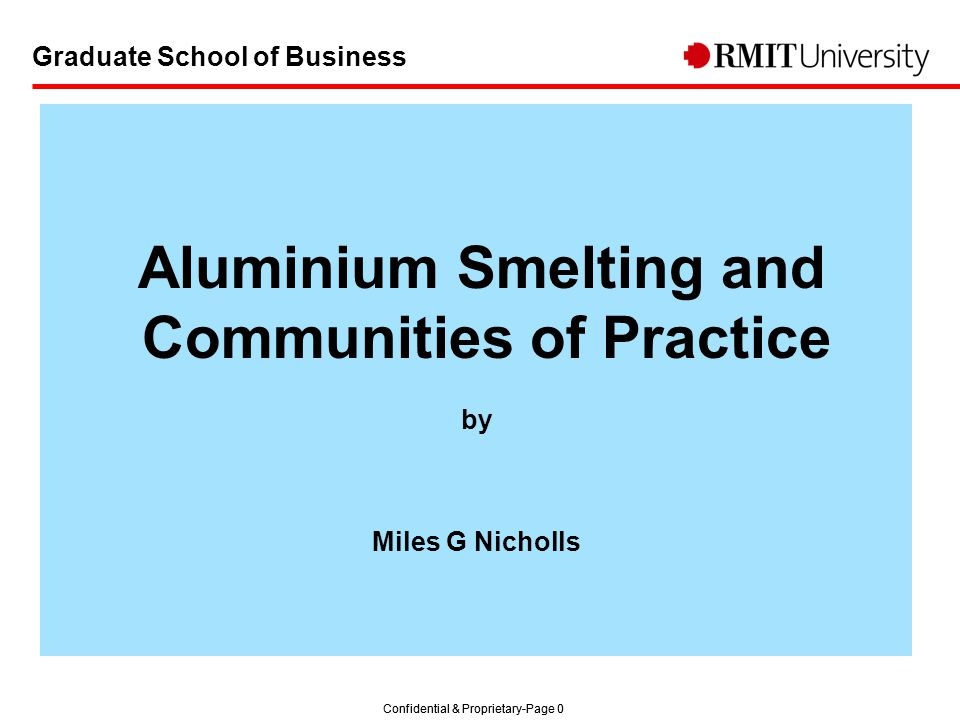 Confidential & Proprietary-Page 0 Graduate School of Business Aluminium Smelting and Communities of Practice by Miles G Nicholls
