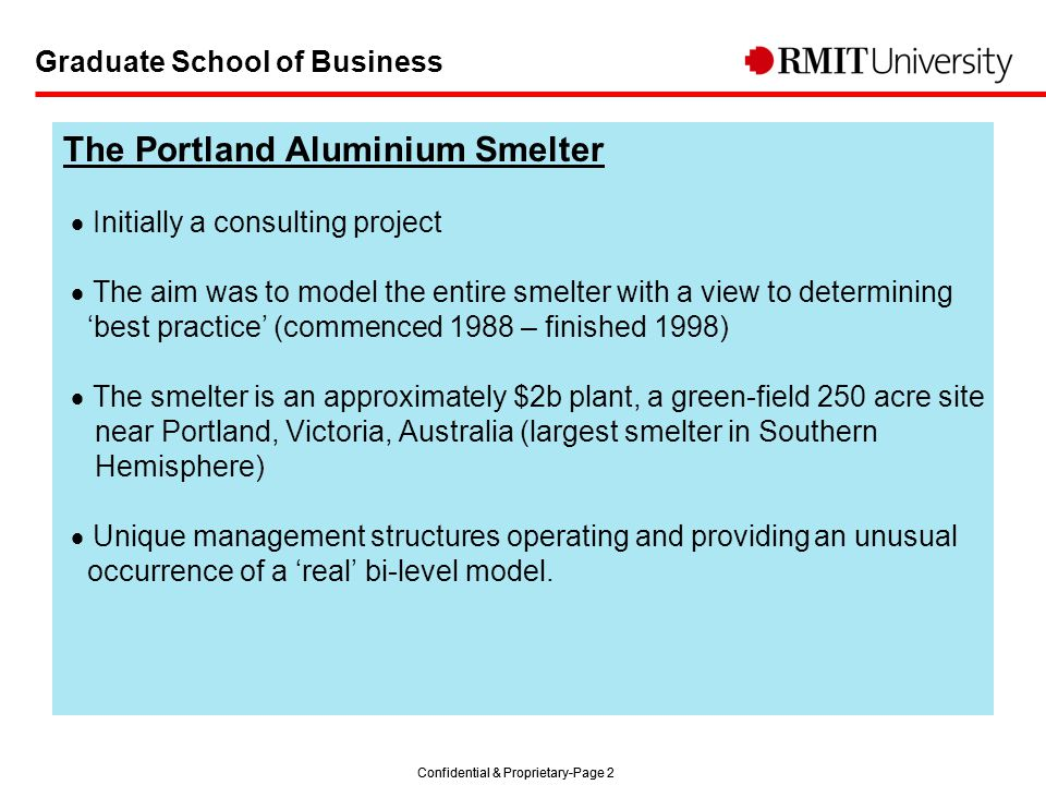 Confidential & Proprietary-Page 2 Graduate School of Business The Portland Aluminium Smelter  Initially a consulting project  The aim was to model the entire smelter with a view to determining 'best practice' (commenced 1988 – finished 1998)  The smelter is an approximately $2b plant, a green-field 250 acre site near Portland, Victoria, Australia (largest smelter in Southern Hemisphere)  Unique management structures operating and providing an unusual occurrence of a 'real' bi-level model.