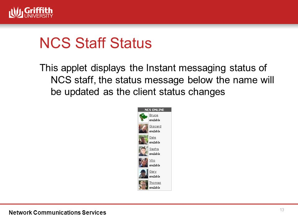 Network Communications Services 13 NCS Staff Status This applet displays the Instant messaging status of NCS staff, the status message below the name will be updated as the client status changes