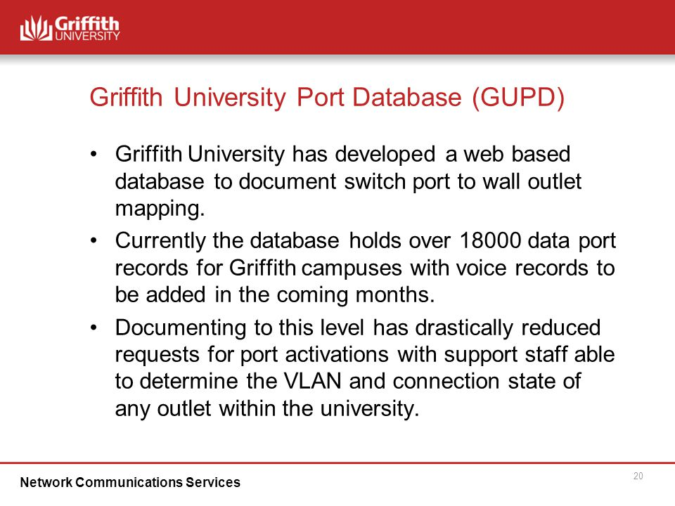 Network Communications Services 20 Griffith University Port Database (GUPD)‏ Griffith University has developed a web based database to document switch port to wall outlet mapping.