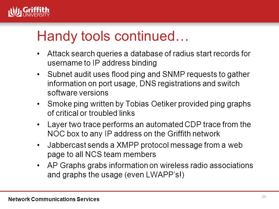 Network Communications Services 24 Handy tools continued… Attack search queries a database of radius start records for username to IP address binding Subnet audit uses flood ping and SNMP requests to gather information on port usage, DNS registrations and switch software versions Smoke ping written by Tobias Oetiker provided ping graphs of critical or troubled links Layer two trace performs an automated CDP trace from the NOC box to any IP address on the Griffith network Jabbercast sends a XMPP protocol message from a web page to all NCS team members AP Graphs grabs information on wireless radio associations and graphs the usage (even LWAPP's!)‏