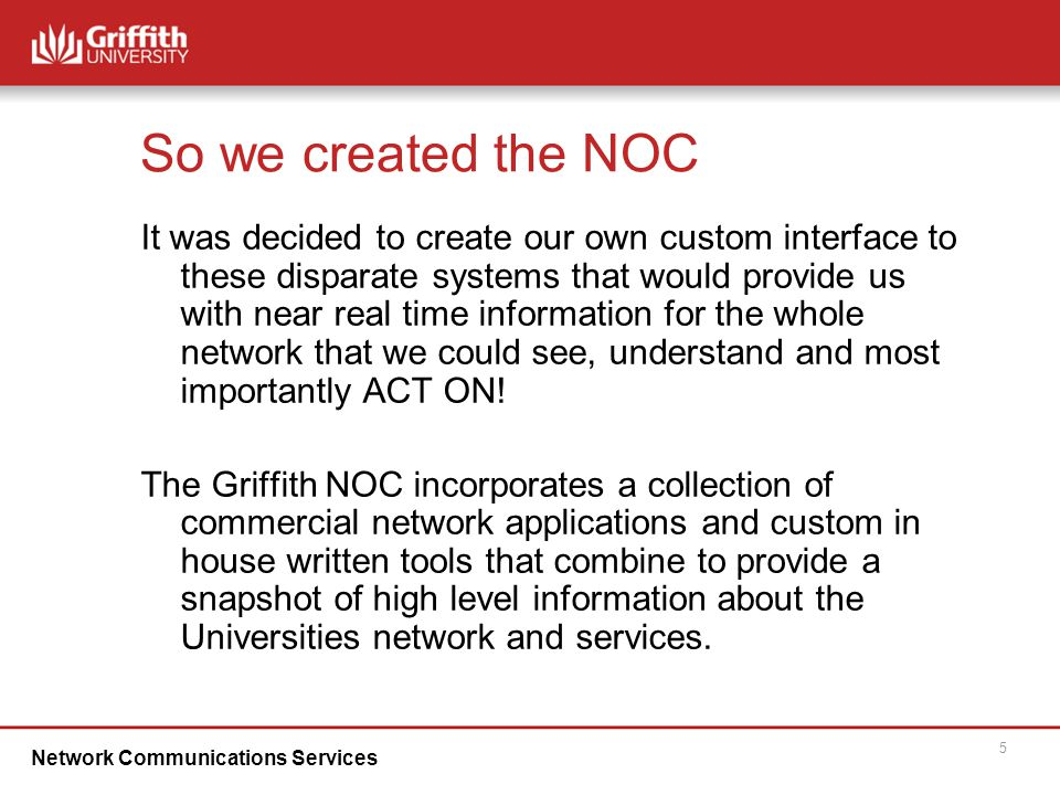 Network Communications Services 5 So we created the NOC It was decided to create our own custom interface to these disparate systems that would provide us with near real time information for the whole network that we could see, understand and most importantly ACT ON.