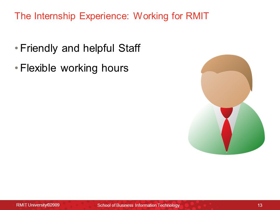 The Internship Experience: Working for RMIT Friendly and helpful Staff Flexible working hours RMIT University©2009 School of Business Information Technology 13