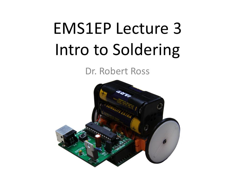 EMS1EP Lecture 3 Intro to Soldering Dr. Robert Ross