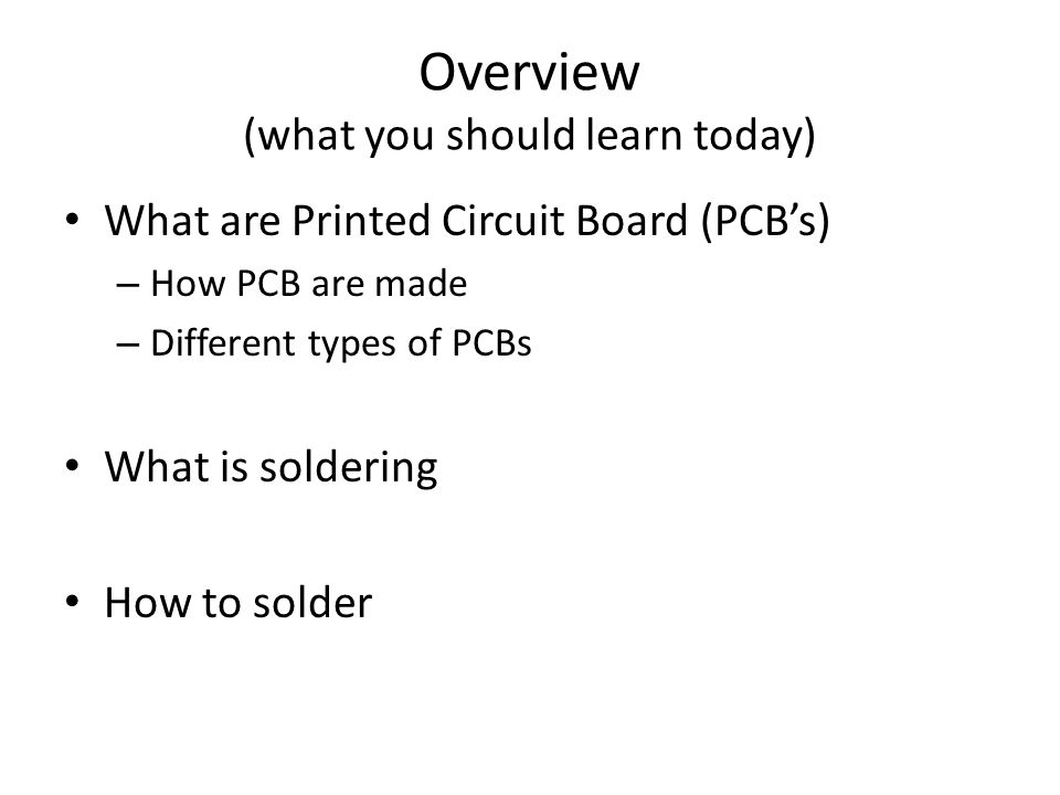 Overview (what you should learn today) What are Printed Circuit Board (PCB's) – How PCB are made – Different types of PCBs What is soldering How to solder