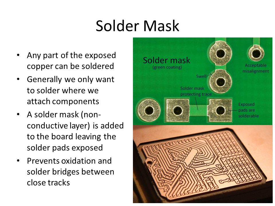 Solder Mask Any part of the exposed copper can be soldered Generally we only want to solder where we attach components A solder mask (non- conductive layer) is added to the board leaving the solder pads exposed Prevents oxidation and solder bridges between close tracks