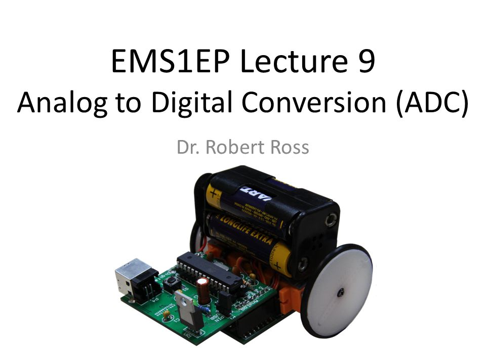 EMS1EP Lecture 9 Analog to Digital Conversion (ADC) Dr. Robert Ross