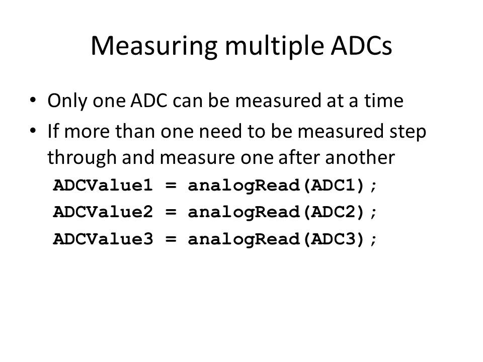 Measuring multiple ADCs Only one ADC can be measured at a time If more than one need to be measured step through and measure one after another ADCValue1 = analogRead(ADC1); ADCValue2 = analogRead(ADC2); ADCValue3 = analogRead(ADC3);