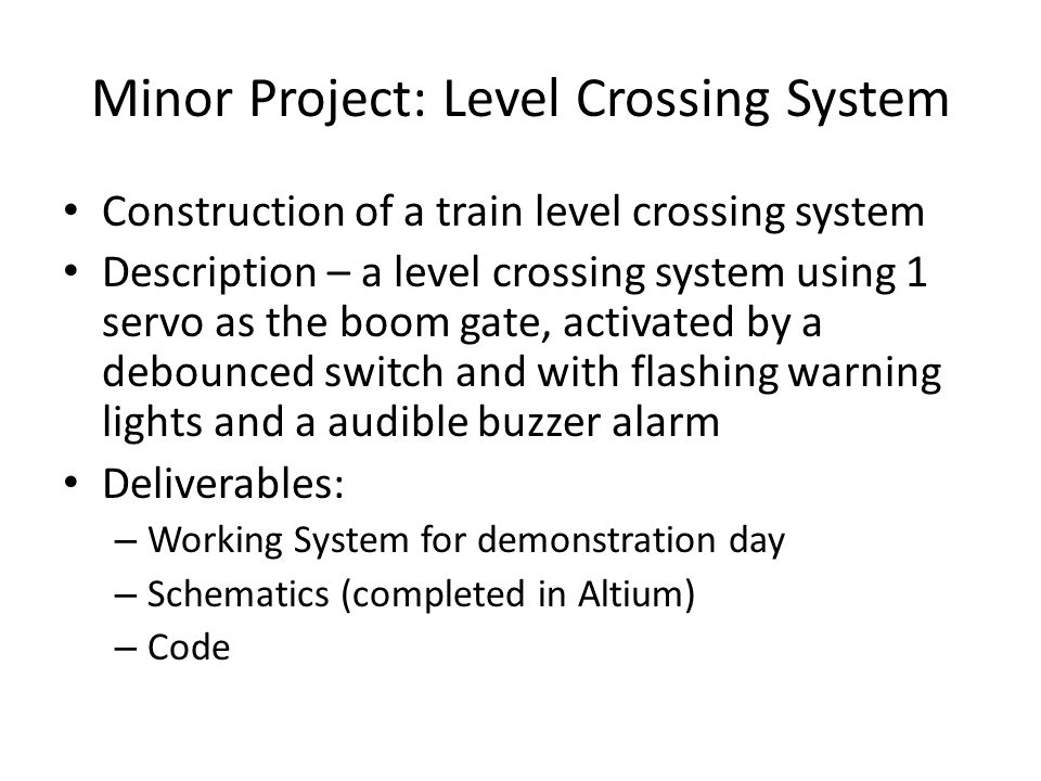 Minor Project: Level Crossing System Construction of a train level crossing system Description – a level crossing system using 1 servo as the boom gate, activated by a debounced switch and with flashing warning lights and a audible buzzer alarm Deliverables: – Working System for demonstration day – Schematics (completed in Altium) – Code