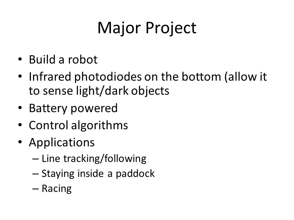 Major Project Build a robot Infrared photodiodes on the bottom (allow it to sense light/dark objects Battery powered Control algorithms Applications – Line tracking/following – Staying inside a paddock – Racing