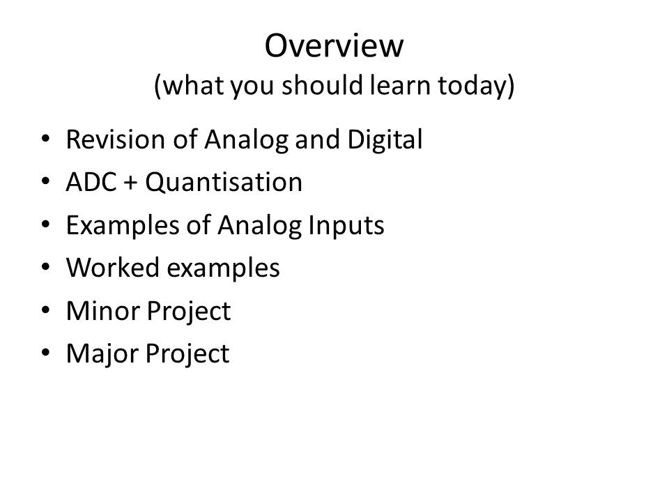 Overview (what you should learn today) Revision of Analog and Digital ADC + Quantisation Examples of Analog Inputs Worked examples Minor Project Major Project