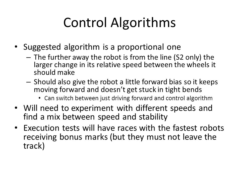 Control Algorithms Suggested algorithm is a proportional one – The further away the robot is from the line (S2 only) the larger change in its relative speed between the wheels it should make – Should also give the robot a little forward bias so it keeps moving forward and doesn't get stuck in tight bends Can switch between just driving forward and control algorithm Will need to experiment with different speeds and find a mix between speed and stability Execution tests will have races with the fastest robots receiving bonus marks (but they must not leave the track)
