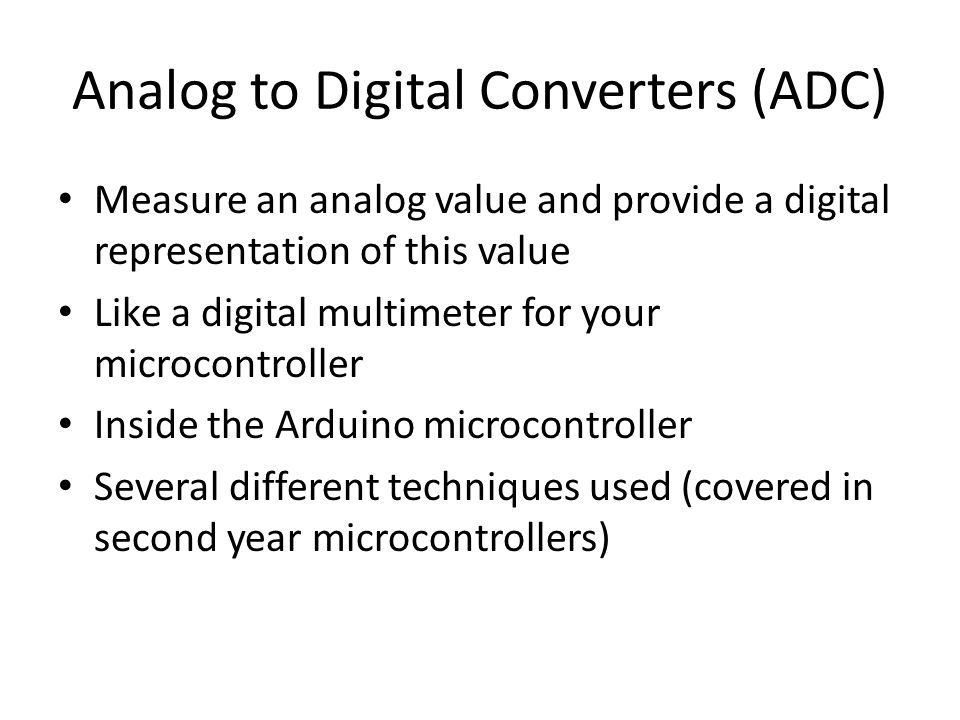 Analog to Digital Converters (ADC) Measure an analog value and provide a digital representation of this value Like a digital multimeter for your microcontroller Inside the Arduino microcontroller Several different techniques used (covered in second year microcontrollers)