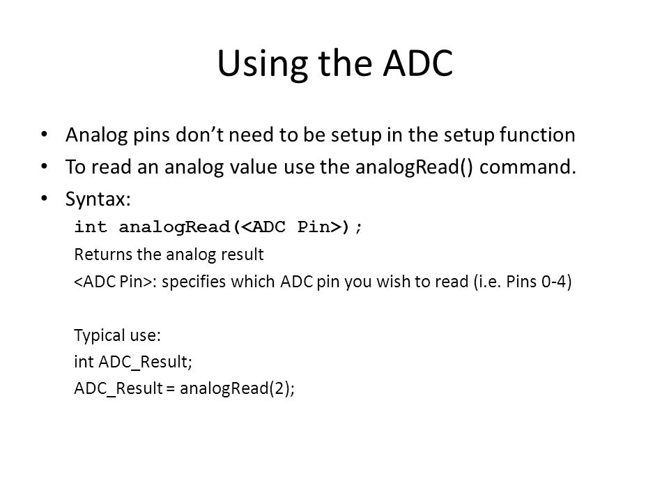 Using the ADC Analog pins don't need to be setup in the setup function To read an analog value use the analogRead() command.