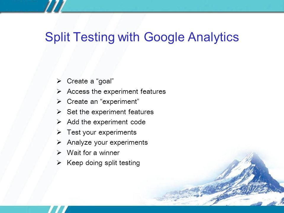 Split Testing with Google Analytics  Create a goal  Access the experiment features  Create an experiment  Set the experiment features  Add the experiment code  Test your experiments  Analyze your experiments  Wait for a winner  Keep doing split testing
