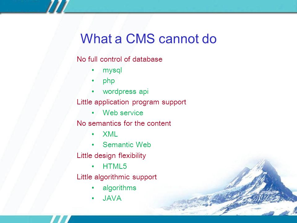 What a CMS cannot do No full control of database mysql php wordpress api Little application program support Web service No semantics for the content XML Semantic Web Little design flexibility HTML5 Little algorithmic support algorithms JAVA