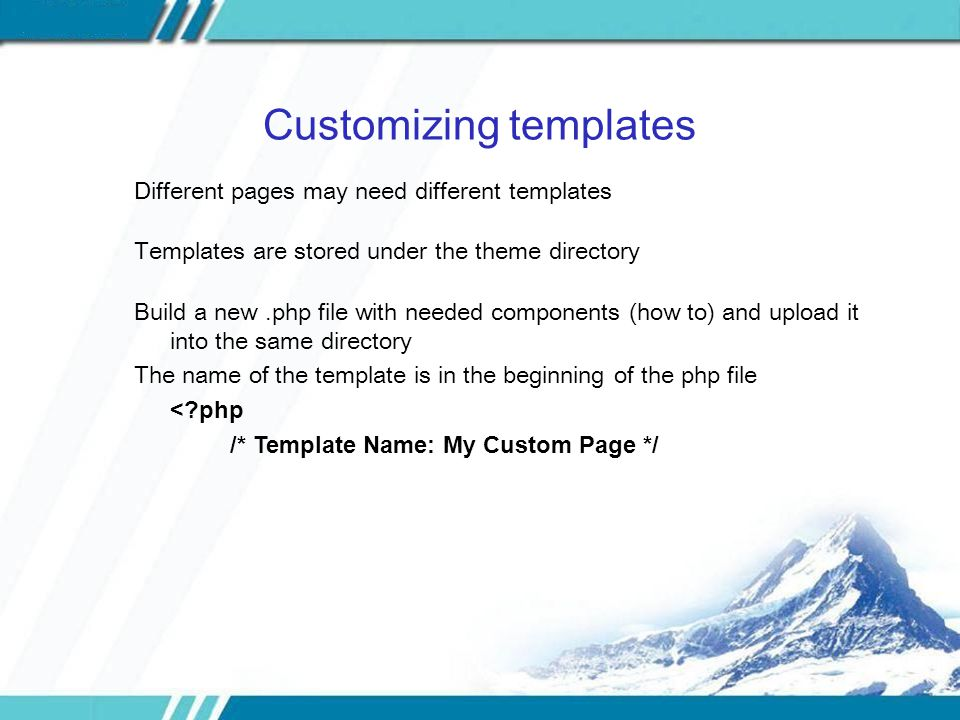 Customizing templates Different pages may need different templates Templates are stored under the theme directory Build a new.php file with needed components (how to) and upload it into the same directory The name of the template is in the beginning of the php file < php /* Template Name: My Custom Page */