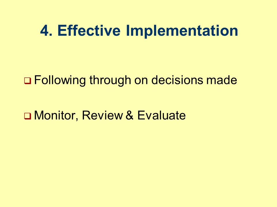 4. Effective Implementation  Following through on decisions made  Monitor, Review & Evaluate