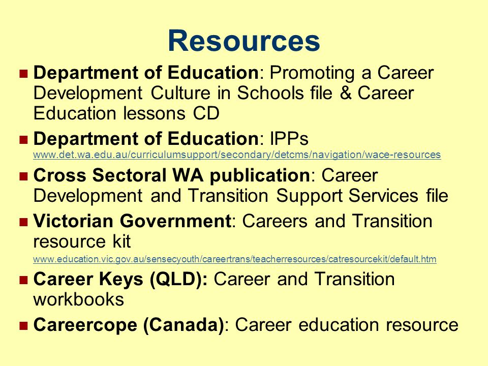 Resources Department of Education: Promoting a Career Development Culture in Schools file & Career Education lessons CD Department of Education: IPPs www.det.wa.edu.au/curriculumsupport/secondary/detcms/navigation/wace-resources www.det.wa.edu.au/curriculumsupport/secondary/detcms/navigation/wace-resources Cross Sectoral WA publication: Career Development and Transition Support Services file Victorian Government: Careers and Transition resource kit www.education.vic.gov.au/sensecyouth/careertrans/teacherresources/catresourcekit/default.htm Career Keys (QLD): Career and Transition workbooks Careercope (Canada): Career education resource