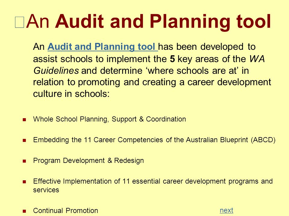 An Audit and Planning tool An Audit and Planning tool has been developed to assist schools to implement the 5 key areas of the WA Guidelines and determine 'where schools are at' in relation to promoting and creating a career development culture in schools:Audit and Planning tool Whole School Planning, Support & Coordination Embedding the 11 Career Competencies of the Australian Blueprint (ABCD) Program Development & Redesign Effective Implementation of 11 essential career development programs and services Continual Promotion next