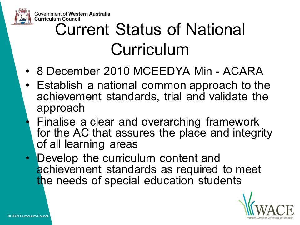 © 2009 Curriculum Council Current Status of National Curriculum 8 December 2010 MCEEDYA Min - ACARA Establish a national common approach to the achievement standards, trial and validate the approach Finalise a clear and overarching framework for the AC that assures the place and integrity of all learning areas Develop the curriculum content and achievement standards as required to meet the needs of special education students